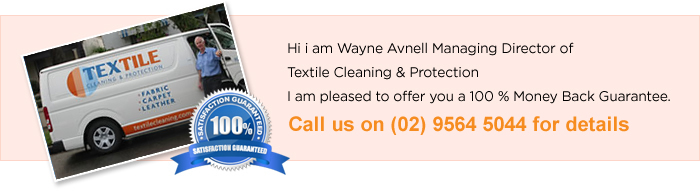 Hi i am Wayne Avnell Managing Director of Textile Cleaning & Protection I am pleased to offer you a 100 % Money Back Guarantee. Call us on (02) 6564 5044 for details